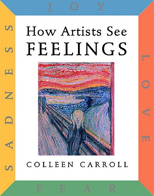 How Artists See: Feelings: Joy, Sadness, Fear, Love, Carroll, Colleen