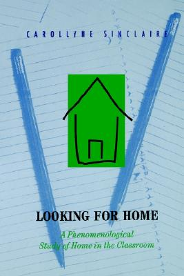Looking for Home: A Phenomenological Study of Home in the Classroom, Sinclaire, Carollyne