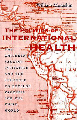 Image for The Politics of International Health: The Children's Vaccine Initiative and the Struggle to Develop Vaccines for the Third World