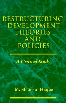 Restructuring Development Theories and Policies: A Critical Study, Haque, M. Shamsul