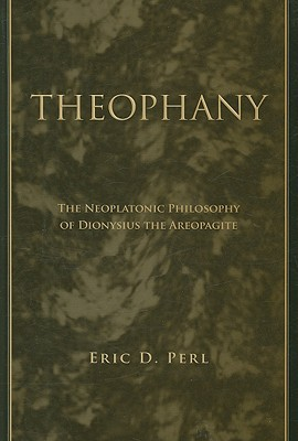 Theophany: The Neoplatonic Philosophy of Dionysius the Areopagite (Suny Series in Ancient Greek Philosophy), Eric D. Perl
