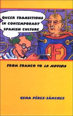 Image for Queer Transitions in Contemporary Spanish Culture: From Franco to LA MOVIDA (SUNY series in Latin American and Iberian Thought and Culture)