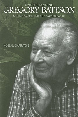 Understanding Gregory Bateson: Mind, Beauty, and the Sacred Earth (S U N Y Series in Environmental Philosophy and Ethics), Charlton, Noel G.