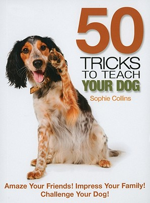 50 Tricks to Teach Your Dog: Amaze Your Friend! Impress Your Family! Challenge Your Dog!, Collins, Sophie