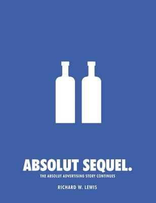 Absolut Sequel.: The Absolut Advertising Story Continues, Richard W. Lewis  (Author)