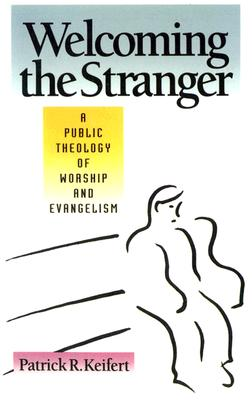 Welcoming the Stranger: A Public Theology of Worship and Evangelism, Keifert, Patrick R.