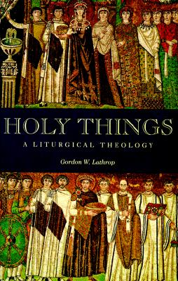 Holy Things: A Liturgical Theology, Gordon W. Lathrop