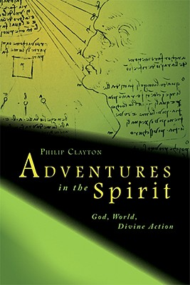 Adventures in the Spirit: God, World, Divine Action, Philip Clayton