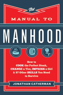 Image for Manual to Manhood, The: How to Cook the Perfect Steak, Change a Tire, Impress a Girl & 97 Other Skills You Need to Survive