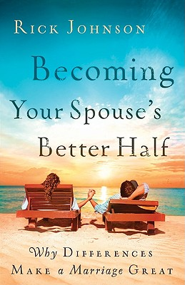 Becoming Your Spouse's Better Half: Why Differences Make a Marriage Great, Johnson, Rick