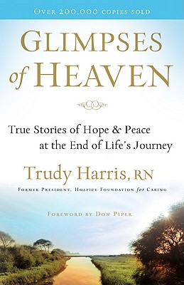 Glimpses of Heaven: True Stories of Hope and Peace at the End of Life's Journey, Trudy Harris