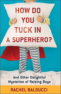 Image for How Do You Tuck In a Superhero?: And Other Delightful Mysteries of Raising Boys