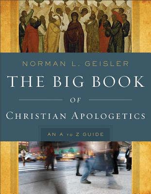 Big Book of Christian Apologetics, The: An A to Z Guide, Norman L. Geisler