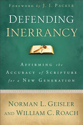 Defending Inerrancy: Affirming the Accuracy of Scripture for a New Generation, Norman L. Geisler, William C. Roach