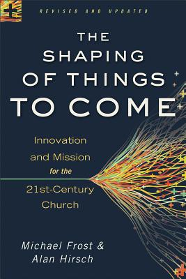 Shaping of Things to Come, The: Innovation and Mission for the 21st-Century Church, Hirsch, Alan, Frost, Michael