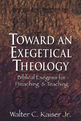 Toward an Exegetical Theology: Biblical Exegesis for Preaching and Teaching, Walter C. Kaiser Jr.