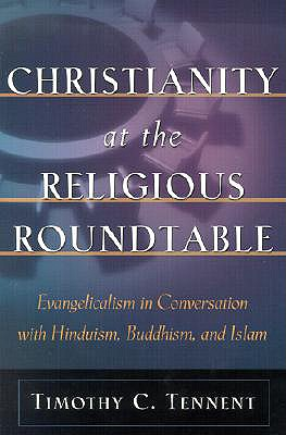 Christianity at the Religious Roundtable: Evangelicalism in Conversation with Hinduism, Buddhism, and Islam, TIMOTHY C. TENNENT
