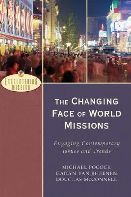Changing Face of World Missions, The: Engaging Contemporary Issues and Trends (Encountering Mission), Michael Pocock, Gailyn Van Rheenen, Douglas McConnell