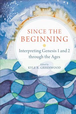 Image for Since the Beginning: Interpreting Genesis 1 and 2 through the Ages