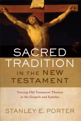 Sacred Tradition in the New Testament: Tracing Old Testament Themes in the Gospels and Epistles, Stanley E. Porter