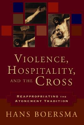 Violence, Hospitality, and the Cross: Reappropriating the Atonement Tradition, Hans Boersma