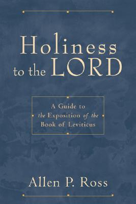 Holiness to the Lord: A Guide to the Exposition of the Book of Leviticus, Allen P. Ross
