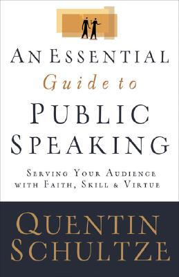 Essential Guide to Public Speaking, An: Serving Your Audience with Faith, Skill, and Virtue, Quentin Schultze, Quentin J. Schultze