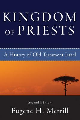 Kingdom of Priests: A History of Old Testament Israel, Eugene H. Merrill