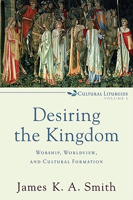 Desiring the Kingdom: Worship, Worldview, and Cultural Formation (Cultural Liturgies), JAMES K.A. SMITH