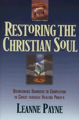 Restoring the Christian Soul: Overcoming Barriers to Completion in Christ through Healing Prayer, Leanne Payne