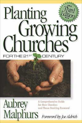Planting Growing Churches for the 21st Century: A Comprehensive Guide for New Churches and Those Desiring Renewal, Aubrey Malphurs