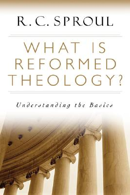 What Is Reformed Theology? : Understanding The Basics, R. C. SPROUL