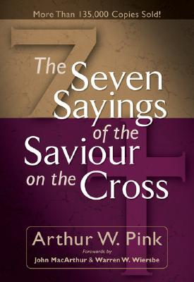 Seven Sayings of the Saviour on the Cross, The, Arthur W. Pink
