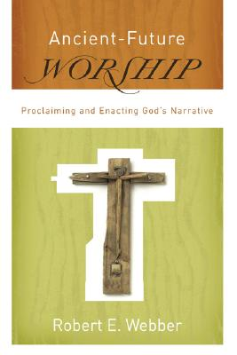 Ancient-Future Worship: Proclaiming and Enacting God's Narrative, Webber, Robert E.