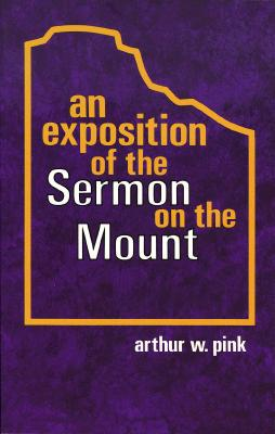 An Exposition of the Sermon on the Mount:, Arthur W. Pink