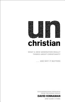unChristian: What a New Generation Really Thinks about Christianity...and Why It Matters, David Kinnaman, Gabe Lyons