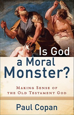 Is God a Moral Monster?: Making Sense of the Old Testament God, Paul Copan