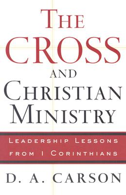 Cross and Christian Ministry, The: Leadership Lessons from 1 Corinthians, D. A. Carson