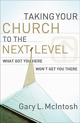 Taking Your Church to the Next Level: What Got You Here Won't Get You There, Gary L. McIntosh