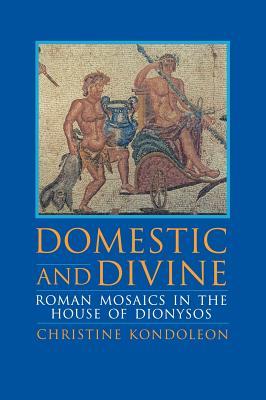 Domestic and Divine: Roman Mosaics in the House of Dionysos (Harvard East Asian Monographs; 165), Kondoleon, Christine