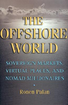 The Offshore World: Sovereign Markets, Virtual Places, and Nomad Millionaires, Ronen Palan