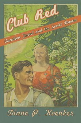 Club Red: Vacation Travel and the Soviet Dream, Koenker, Diane P.