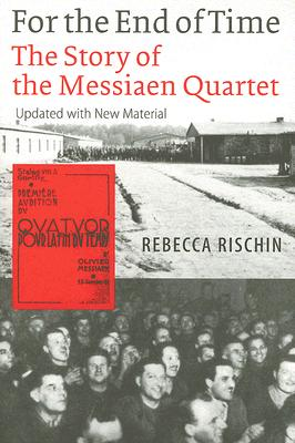 For the End of Time : The Story of the Messiaen Quartet, REBECCA RISCHIN