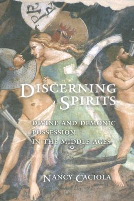 Discerning Spirits: Divine and Demonic Possession in the Middle Ages (Conjunctions of Religion and Power in the Medieval Past), Nancy Caciola