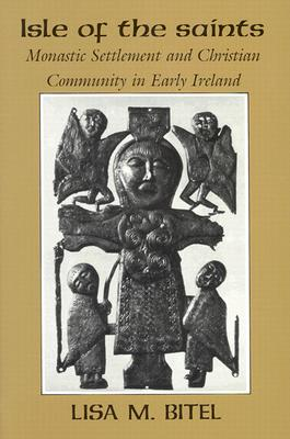 Isle of the Saints: Monastic Settlement and Christian Community in Early Ireland, LISA M. BITEL