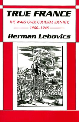 True France: The Wars over Cultural Identity, 1900-1945 (The Wilder House Series in Politics, History and Culture), Lebovics, Herman