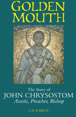 Golden Mouth: The Story of John Chrysostom-Ascetic, Preacher, Bishop, J. N. D. KELLY