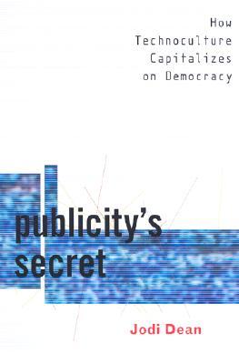 Publicity's Secret: How Technoculture Capitalizes on Democracy, Dean, Jodi