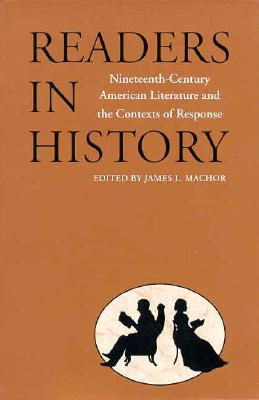 Readers in History: Nineteenth-Century American Literature and the Contexts of Response, Machor, James L.