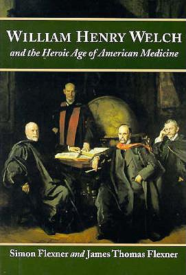 William Henry Welch and the Heroic Age of American Medicine, Flexner, Simon; Flexner, James Thomas